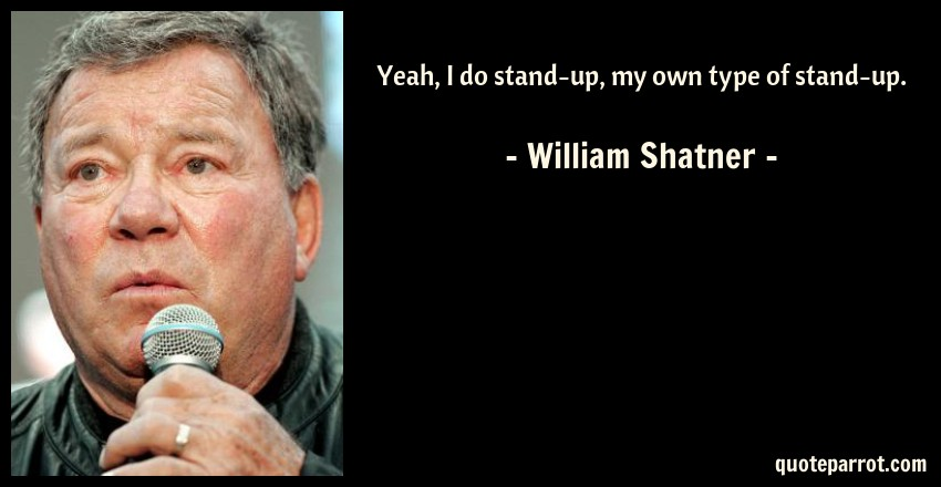 William Shatner Quote: Yeah, I do stand-up, my own type of stand-up.