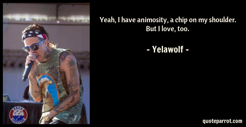 Yelawolf Quote: Yeah, I have animosity, a chip on my shoulder. But I love, too.