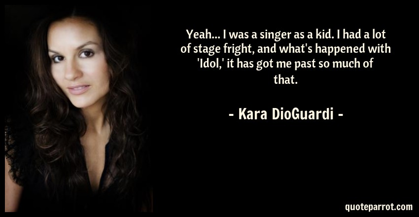 Kara DioGuardi Quote: Yeah... I was a singer as a kid. I had a lot of stage fright, and what's happened with 'Idol,' it has got me past so much of that.