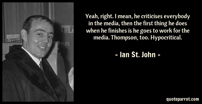 Ian St. John Quote: Yeah, right. I mean, he criticises everybody in the media, then the first thing he does when he finishes is he goes to work for the media. Thompson, too. Hypocritical.