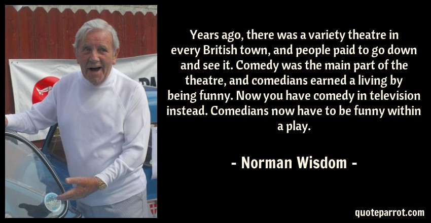 Norman Wisdom Quote: Years ago, there was a variety theatre in every British town, and people paid to go down and see it. Comedy was the main part of the theatre, and comedians earned a living by being funny. Now you have comedy in television instead. Comedians now have to be funny within a play.