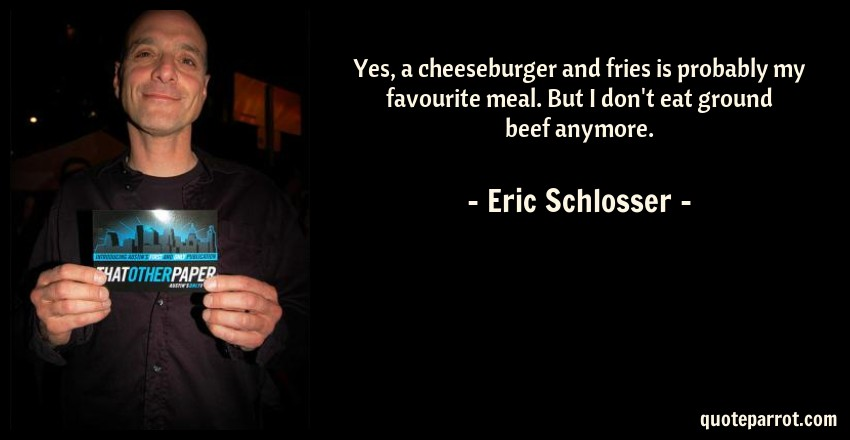 Eric Schlosser Quote: Yes, a cheeseburger and fries is probably my favourite meal. But I don't eat ground beef anymore.