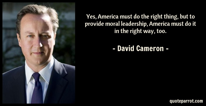 David Cameron Quote: Yes, America must do the right thing, but to provide moral leadership, America must do it in the right way, too.