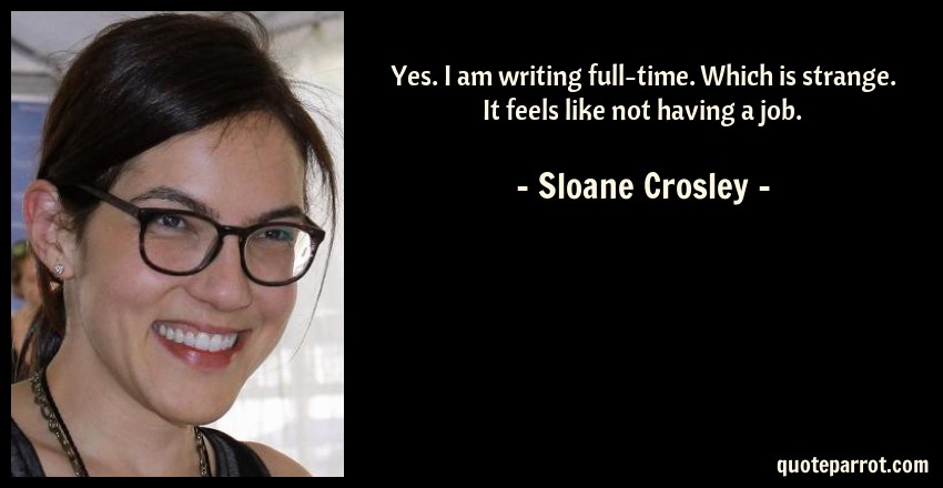 Sloane Crosley Quote: Yes. I am writing full-time. Which is strange. It feels like not having a job.