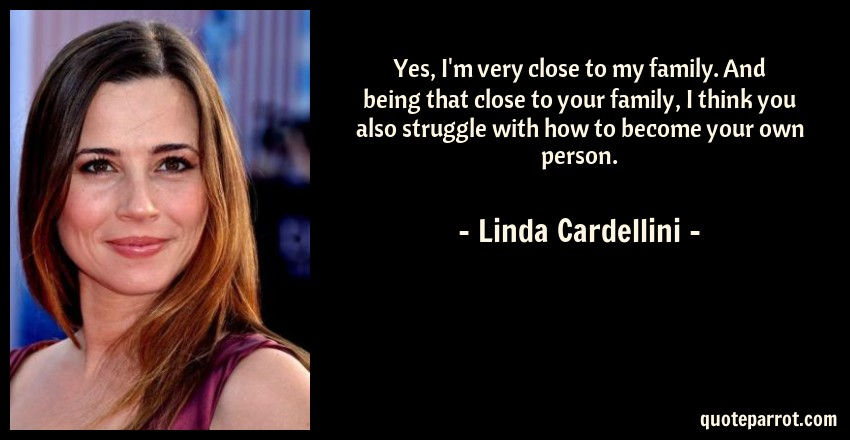 Linda Cardellini Quote: Yes, I'm very close to my family. And being that close to your family, I think you also struggle with how to become your own person.