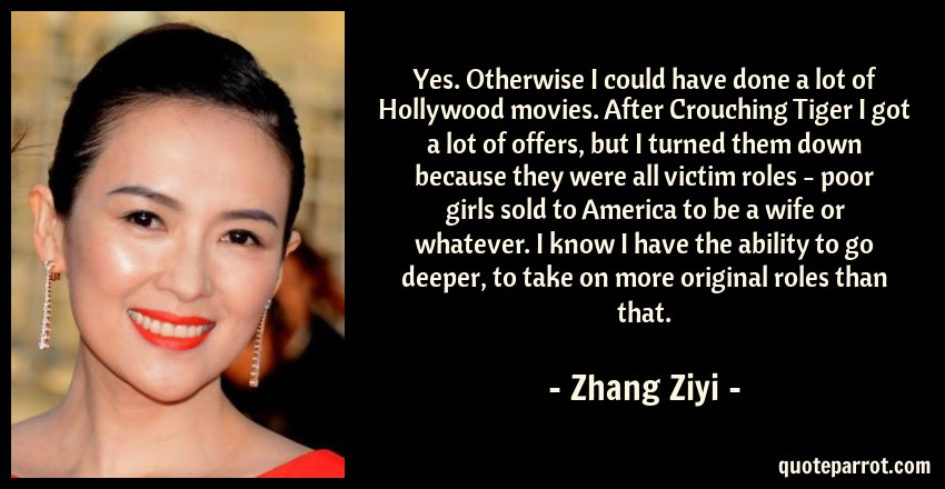 Zhang Ziyi Quote: Yes. Otherwise I could have done a lot of Hollywood movies. After Crouching Tiger I got a lot of offers, but I turned them down because they were all victim roles - poor girls sold to America to be a wife or whatever. I know I have the ability to go deeper, to take on more original roles than that.
