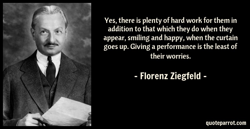 Florenz Ziegfeld Quote: Yes, there is plenty of hard work for them in addition to that which they do when they appear, smiling and happy, when the curtain goes up. Giving a performance is the least of their worries.