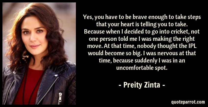 Preity Zinta Quote: Yes, you have to be brave enough to take steps that your heart is telling you to take. Because when I decided to go into cricket, not one person told me I was making the right move. At that time, nobody thought the IPL would become so big. I was nervous at that time, because suddenly I was in an uncomfortable spot.