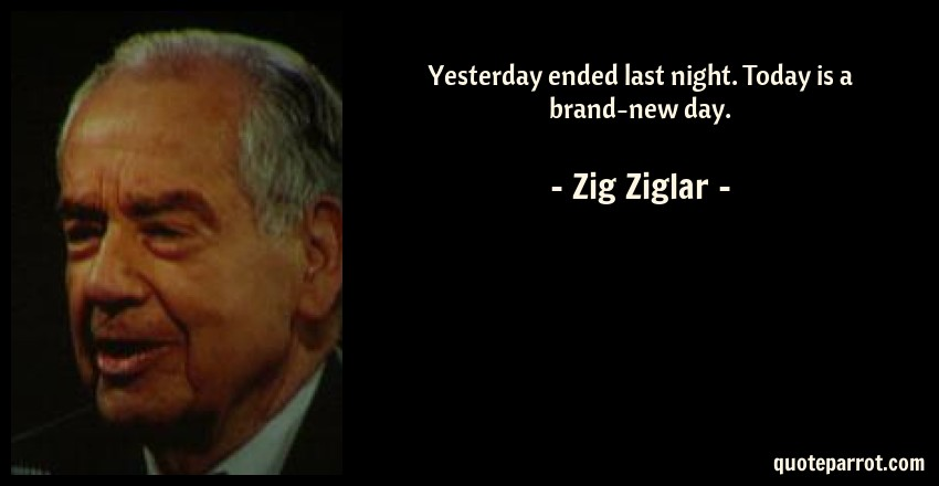 Yesterday ended last night. Today is a brand-new day. by Zig ...