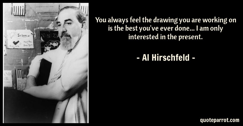 Al Hirschfeld Quote: You always feel the drawing you are working on is the best you've ever done... I am only interested in the present.