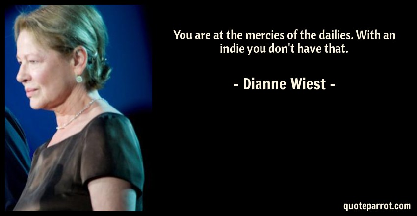 Dianne Wiest Quote: You are at the mercies of the dailies. With an indie you don't have that.