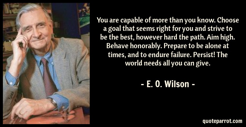 E. O. Wilson Quote: You are capable of more than you know. Choose a goal that seems right for you and strive to be the best, however hard the path. Aim high. Behave honorably. Prepare to be alone at times, and to endure failure. Persist! The world needs all you can give.