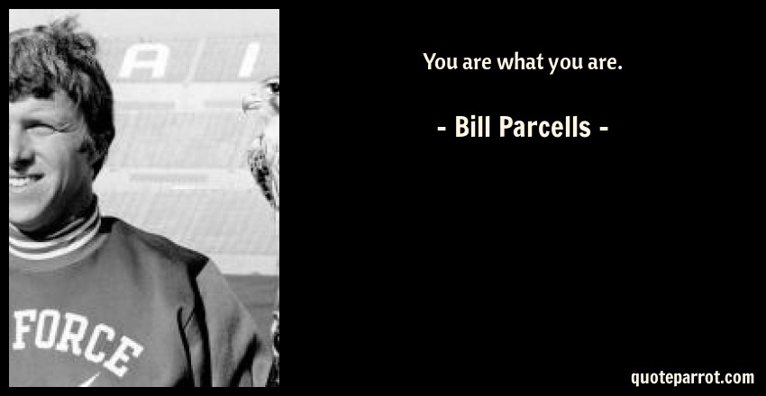 Bill Parcells Quote: You are what you are.