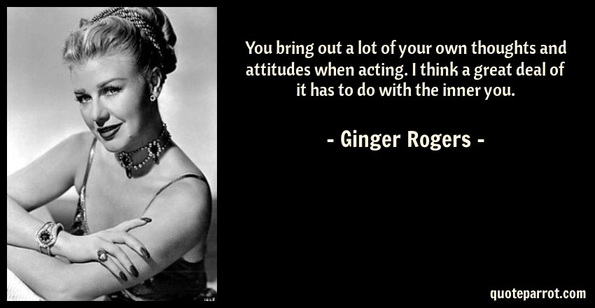 Ginger Rogers Quote: You bring out a lot of your own thoughts and attitudes when acting. I think a great deal of it has to do with the inner you.
