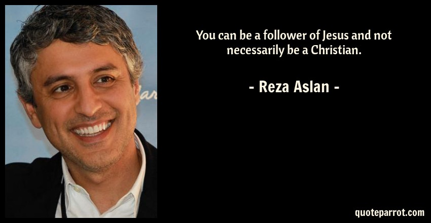 Reza Aslan Quote: You can be a follower of Jesus and not necessarily be a Christian.