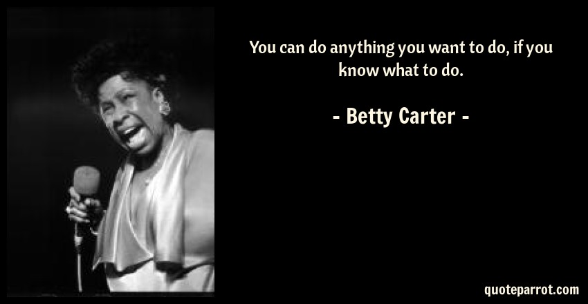 Betty Carter Quote: You can do anything you want to do, if you know what to do.