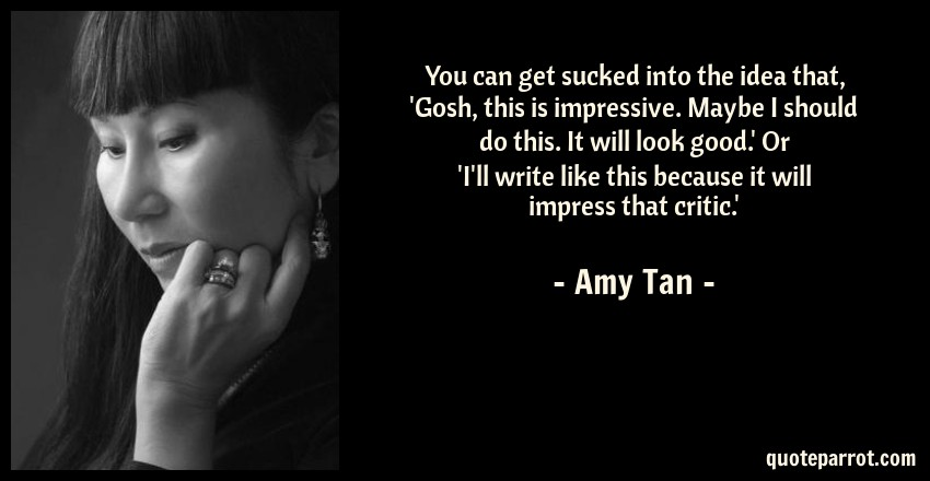 Amy Tan Quote: You can get sucked into the idea that, 'Gosh, this is impressive. Maybe I should do this. It will look good.' Or 'I'll write like this because it will impress that critic.'