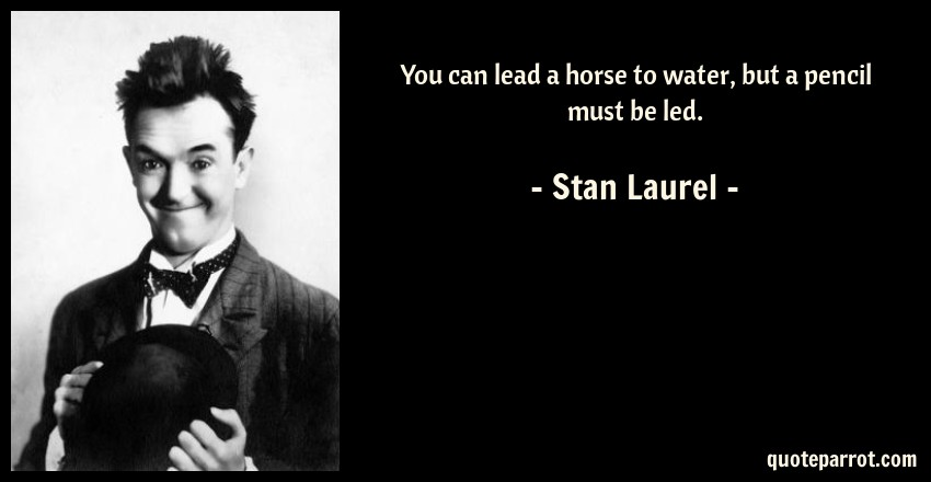 You Can Lead A Horse To Water, But A Pencil Must Be Led