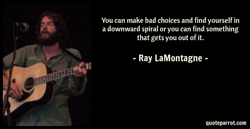 Ray LaMontagne Quote: You can make bad choices and find yourself in a downward spiral or you can find something that gets you out of it.