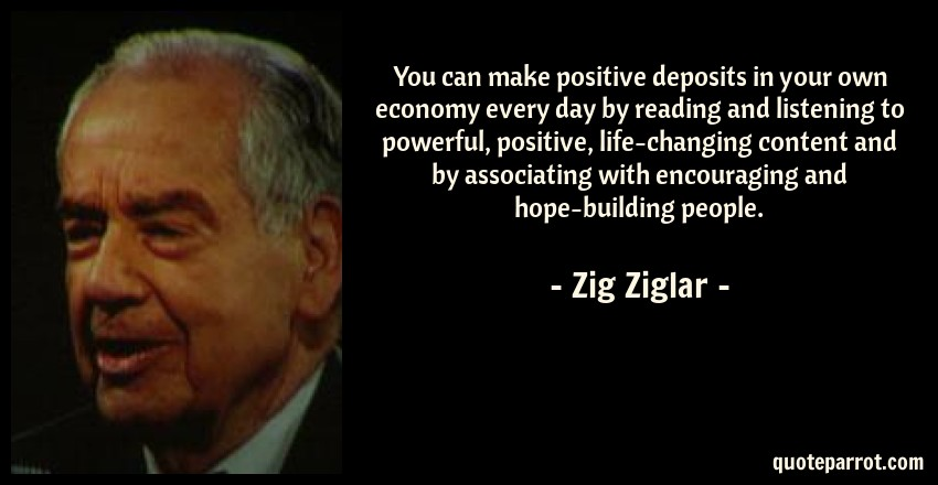 Zig Ziglar Quote: You can make positive deposits in your own economy every day by reading and listening to powerful, positive, life-changing content and by associating with encouraging and hope-building people.