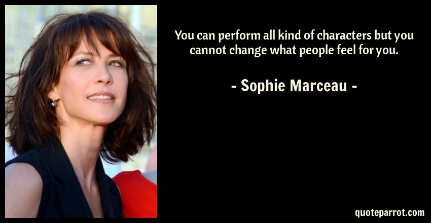 Sophie Marceau Quote: You can perform all kind of characters but you cannot change what people feel for you.
