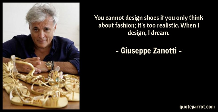 Giuseppe Zanotti Quote: You cannot design shoes if you only think about fashion; it's too realistic. When I design, I dream.