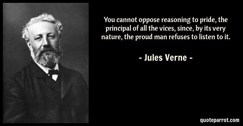 Jules Verne Quote: You cannot oppose reasoning to pride, the principal of all the vices, since, by its very nature, the proud man refuses to listen to it.