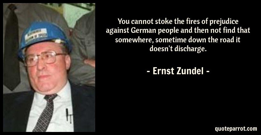 Ernst Zundel Quote: You cannot stoke the fires of prejudice against German people and then not find that somewhere, sometime down the road it doesn't discharge.