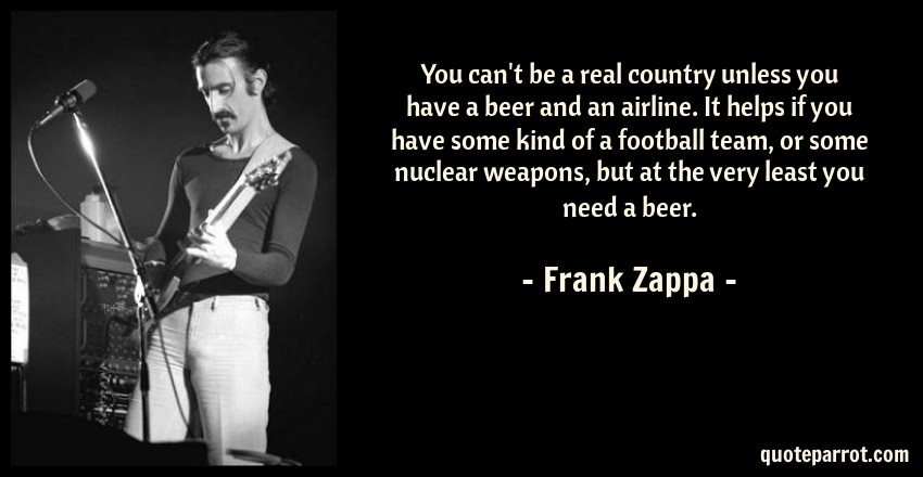 Frank Zappa Quote: You can't be a real country unless you have a beer and an airline. It helps if you have some kind of a football team, or some nuclear weapons, but at the very least you need a beer.