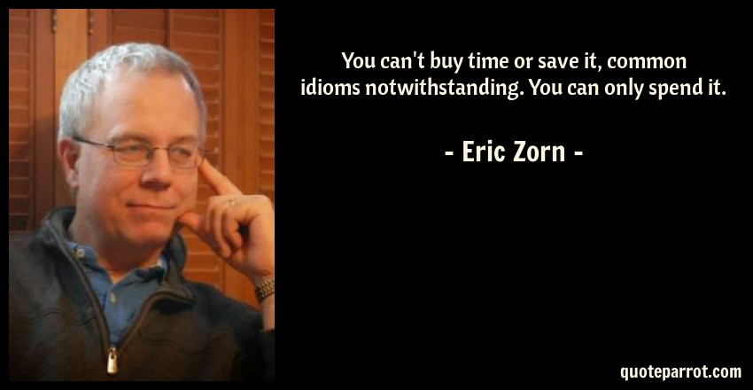 Eric Zorn Quote: You can't buy time or save it, common idioms notwithstanding. You can only spend it.