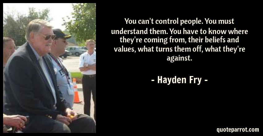 Hayden Fry Quote: You can't control people. You must understand them. You have to know where they're coming from, their beliefs and values, what turns them off, what they're against.