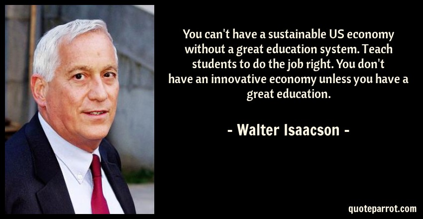 Walter Isaacson Quote: You can't have a sustainable US economy without a great education system. Teach students to do the job right. You don't have an innovative economy unless you have a great education.