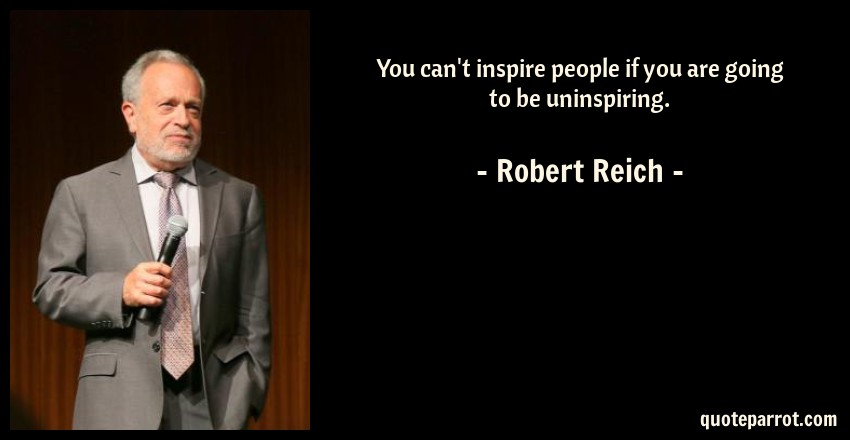 Robert Reich Quote: You can't inspire people if you are going to be uninspiring.