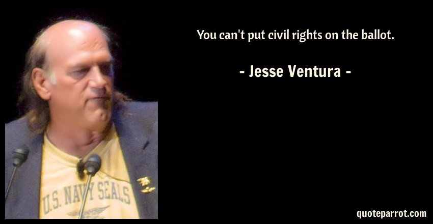 Jesse Ventura Quote: You can't put civil rights on the ballot.