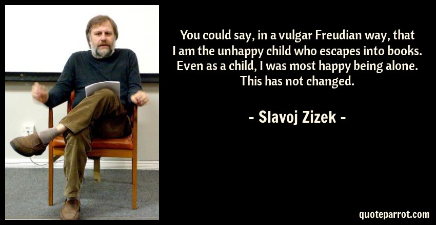 Slavoj Zizek Quote: You could say, in a vulgar Freudian way, that I am the unhappy child who escapes into books. Even as a child, I was most happy being alone. This has not changed.