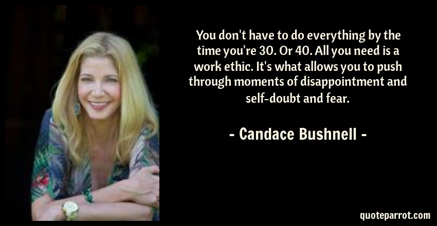 Candace Bushnell Quote: You don't have to do everything by the time you're 30. Or 40. All you need is a work ethic. It's what allows you to push through moments of disappointment and self-doubt and fear.