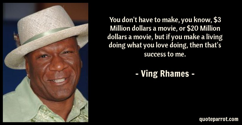 Ving Rhames Quote: You don't have to make, you know, $3 Million dollars a movie, or $20 Million dollars a movie, but if you make a living doing what you love doing, then that's success to me.