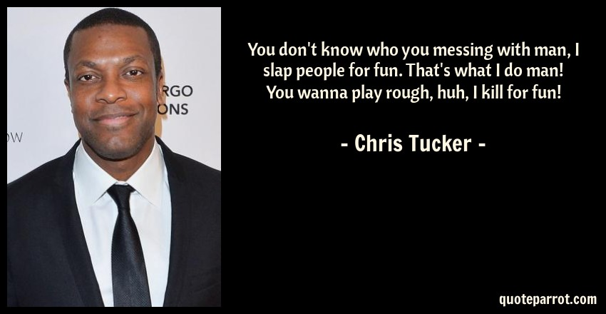 Chris Tucker Quote: You don't know who you messing with man, I slap people for fun. That's what I do man! You wanna play rough, huh, I kill for fun!