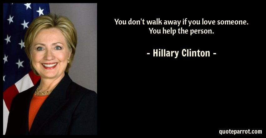 Hillary Clinton Quote: You don't walk away if you love someone. You help the person.