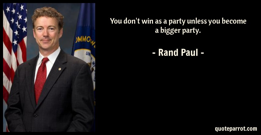 Rand Paul Quote: You don't win as a party unless you become a bigger party.
