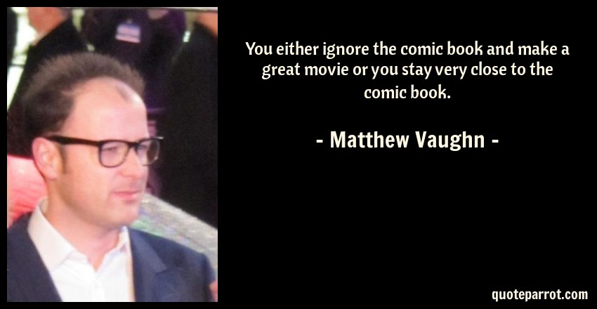 Matthew Vaughn Quote: You either ignore the comic book and make a great movie or you stay very close to the comic book.