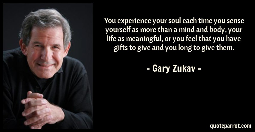 Gary Zukav Quote: You experience your soul each time you sense yourself as more than a mind and body, your life as meaningful, or you feel that you have gifts to give and you long to give them.