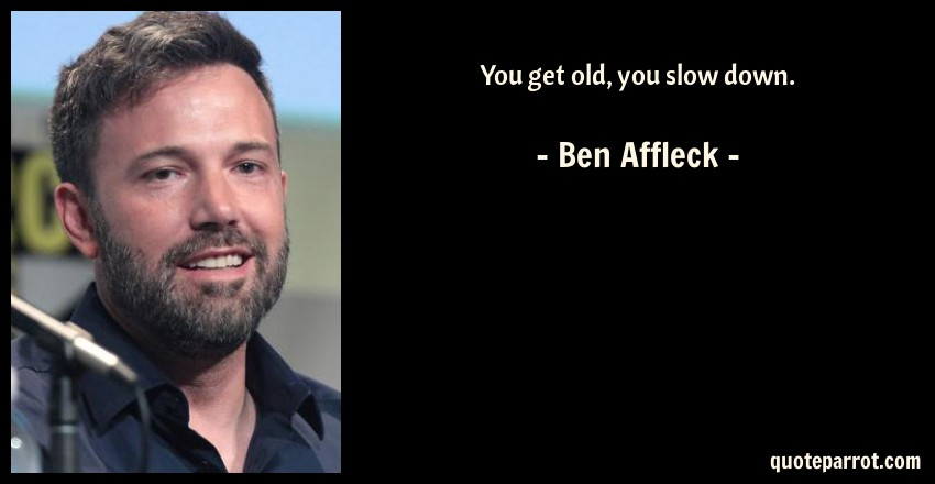 Ben Affleck Quote: You get old, you slow down.