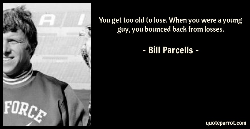 Bill Parcells Quote: You get too old to lose. When you were a young guy, you bounced back from losses.