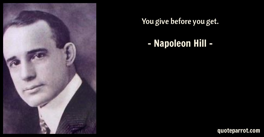 Napoleon Hill Quote: You give before you get.