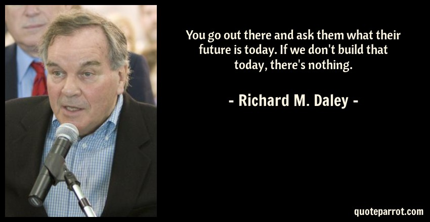 Richard M. Daley Quote: You go out there and ask them what their future is today. If we don't build that today, there's nothing.