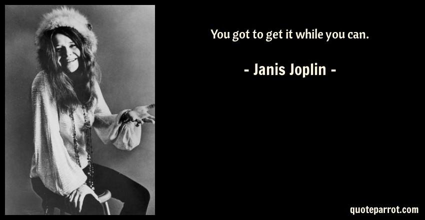 You Got To Get It While You Can By Janis Joplin QuoteParrot Gorgeous Janis Joplin Quotes