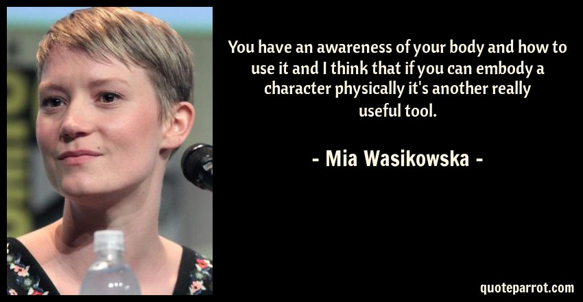 Mia Wasikowska Quote: You have an awareness of your body and how to use it and I think that if you can embody a character physically it's another really useful tool.