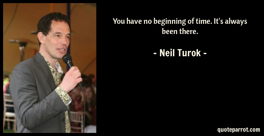 Neil Turok Quote: You have no beginning of time. It's always been there.
