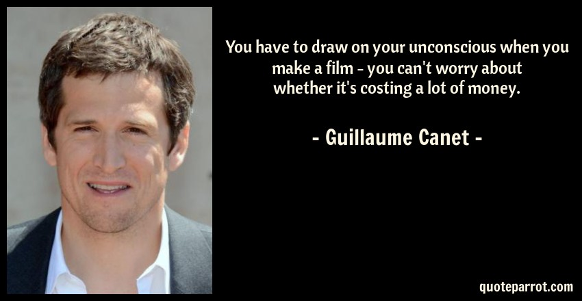Guillaume Canet Quote: You have to draw on your unconscious when you make a film - you can't worry about whether it's costing a lot of money.